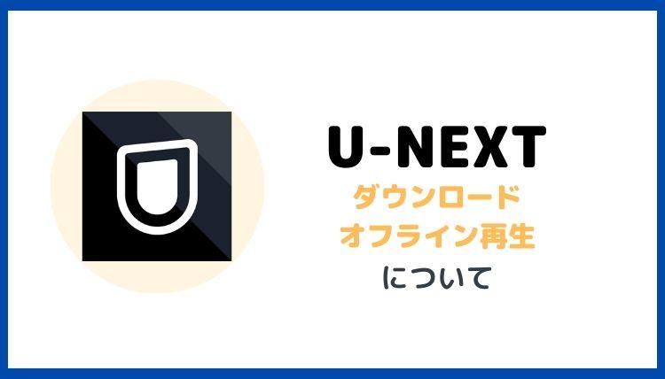 U-NEXTダウロード・オフライン再生について