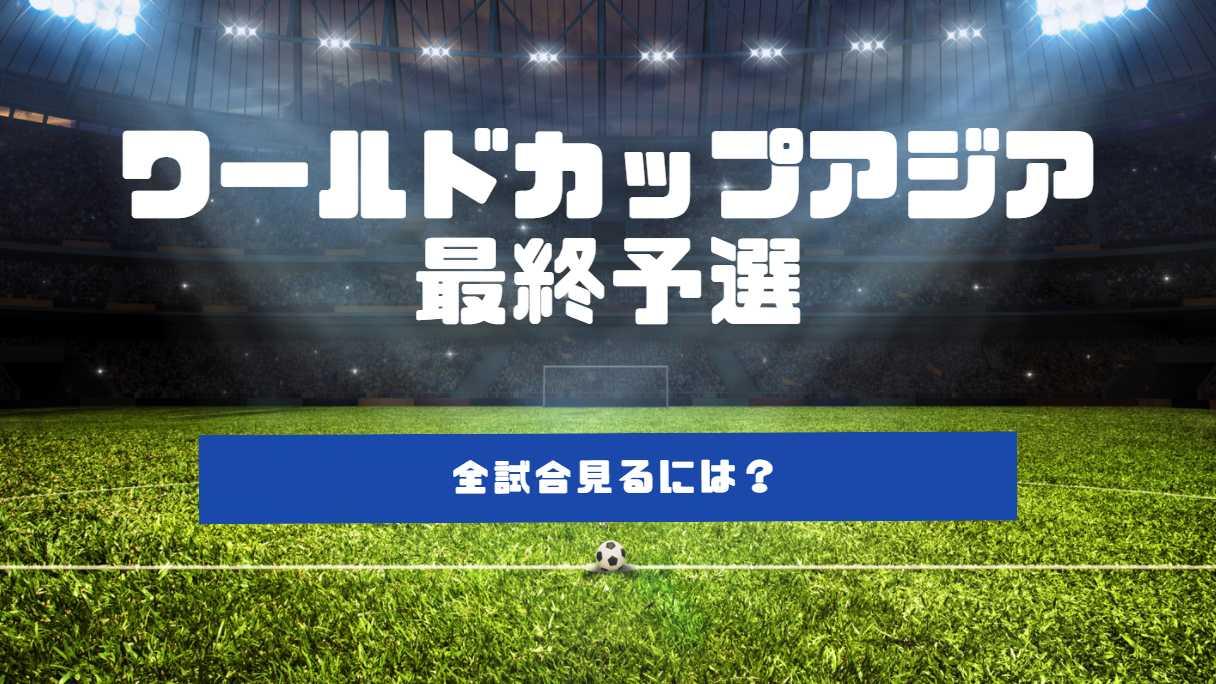 ワールドカップアジア最終予選。全試合の放送見るためには